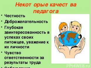 Некоторые качества педагога Честность Доброжелательность Глубокая заинтересованн