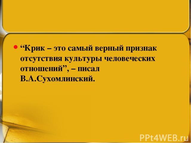 """""""Крик – это самый верный признак отсутствия культуры человеческих отношений"""", – писал В.А.Сухомлинский."""