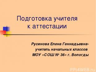Подготовка учителя к аттестации Русинова Елена Геннадьевна- учитель начальных кл