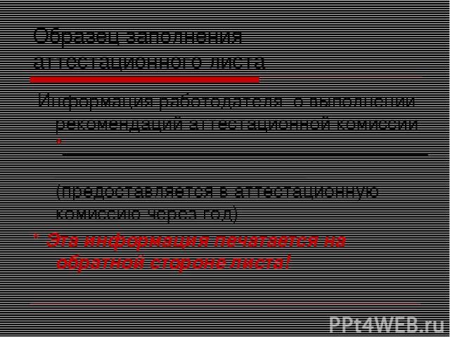 Образец заполнения аттестационного листа Информация работодателя о выполнении рекомендаций аттестационной комиссии *___________________________________________________________ (предоставляется в аттестационную комиссию через год) * Эта информация пе…