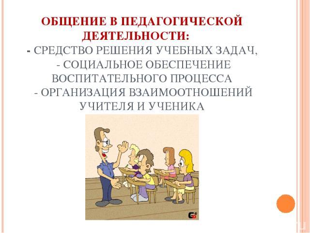 ОБЩЕНИЕ В ПЕДАГОГИЧЕСКОЙ ДЕЯТЕЛЬНОСТИ: - СРЕДСТВО РЕШЕНИЯ УЧЕБНЫХ ЗАДАЧ, - СОЦИАЛЬНОЕ ОБЕСПЕЧЕНИЕ ВОСПИТАТЕЛЬНОГО ПРОЦЕССА - ОРГАНИЗАЦИЯ ВЗАИМООТНОШЕНИЙ УЧИТЕЛЯ И УЧЕНИКА