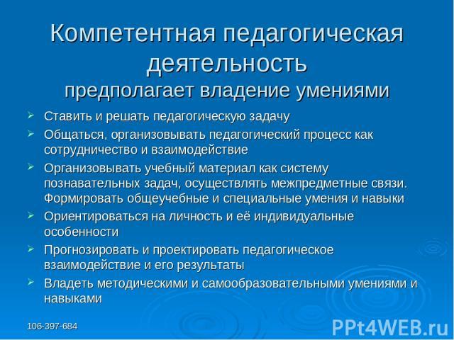 106-397-684 Компетентная педагогическая деятельность предполагает владение умениями Ставить и решать педагогическую задачу Общаться, организовывать педагогический процесс как сотрудничество и взаимодействие Организовывать учебный материал как систем…
