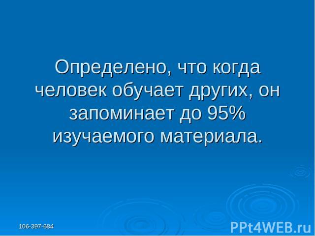 106-397-684 Определено, что когда человек обучает других, он запоминает до 95% изучаемого материала.
