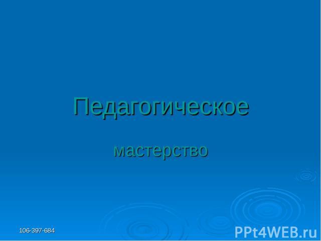 106-397-684 Педагогическое мастерство