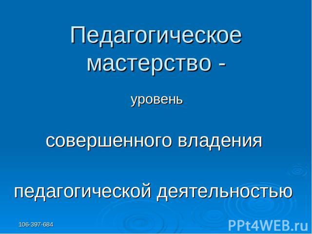 106-397-684 Педагогическое мастерство - уровень совершенного владения педагогической деятельностью