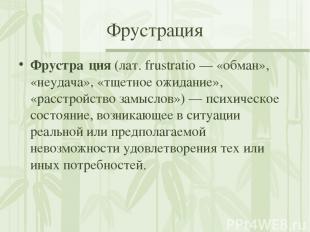 Фрустрация Фрустра ция (лат. frustratio— «обман», «неудача», «тщетное ожидание»