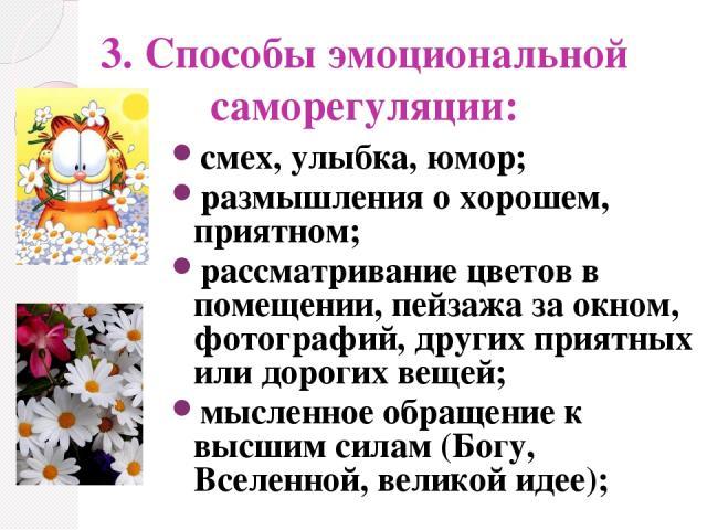 3. Способы эмоциональной саморегуляции: смех, улыбка, юмор; размышления о хорошем, приятном; рассматривание цветов в помещении, пейзажа за окном, фотографий, других приятных или дорогих вещей; мысленное обращение к высшим силам (Богу, Вселенной, вел…