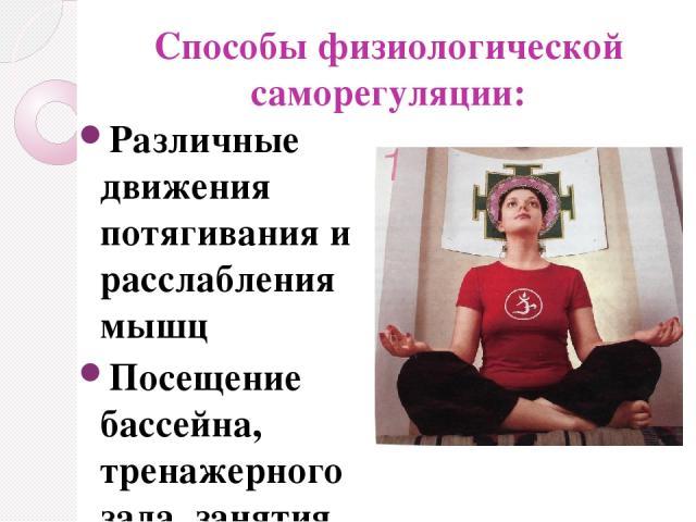 Способы физиологической саморегуляции: Различные движения потягивания и расслабления мышц Посещение бассейна, тренажерного зала, занятия йогой и т.д.