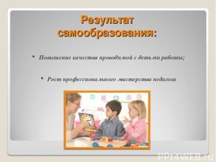 Результат самообразования: Повышение качества проводимой с детьми работы; Рост п