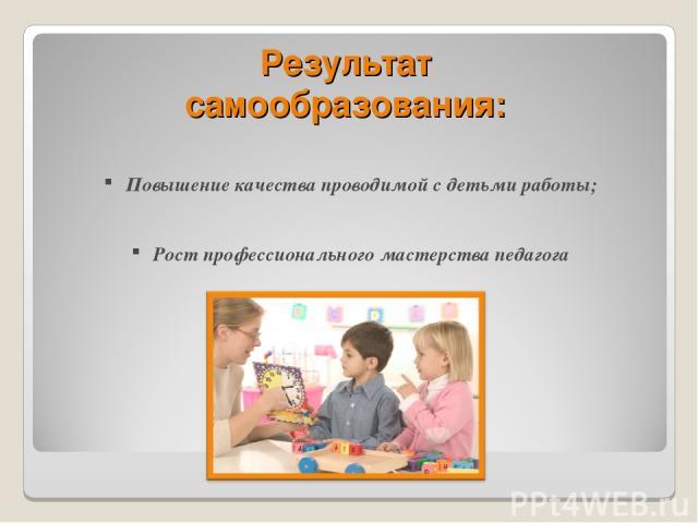 Результат самообразования: Повышение качества проводимой с детьми работы; Рост профессионального мастерства педагога