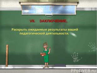 VII. ЗАКЛЮЧЕНИЕ. Раскрыть ожидаемые результаты вашей педагогической деятельности