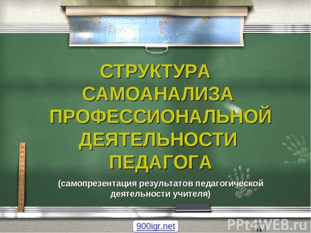 СТРУКТУРА САМОАНАЛИЗА ПРОФЕССИОНАЛЬНОЙ ДЕЯТЕЛЬНОСТИ ПЕДАГОГА (самопрезентация результатов педагогической деятельности учителя) 900igr.net