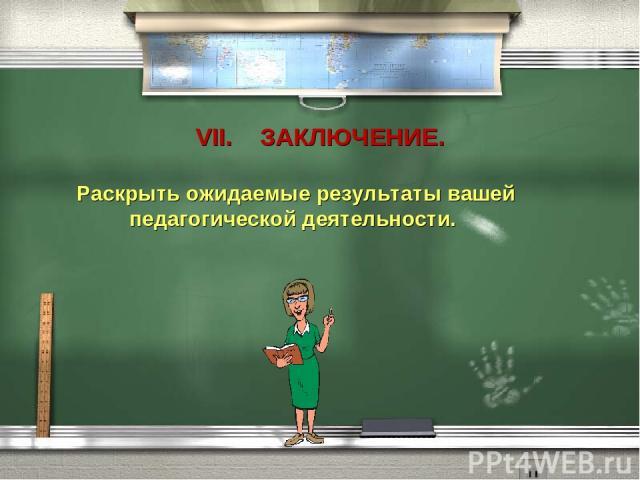 VII. ЗАКЛЮЧЕНИЕ. Раскрыть ожидаемые результаты вашей педагогической деятельности.
