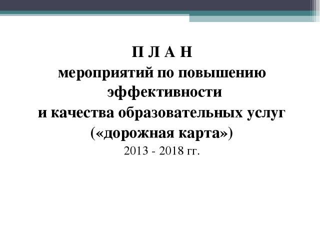 П Л А Н мероприятий по повышению эффективности и качества образовательных услуг («дорожная карта») 2013 - 2018 гг.
