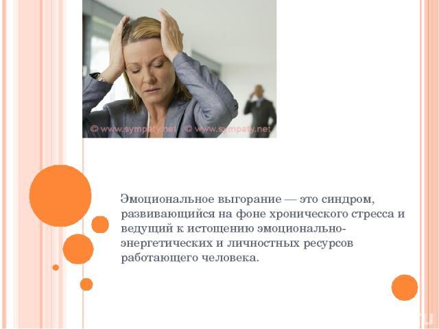 Эмоциональное выгорание — это синдром, развивающийся на фоне хронического стресса и ведущий к истощению эмоционально-энергетических и личностных ресурсов работающего человека.