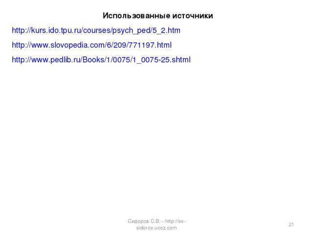 Использованные источники http://kurs.ido.tpu.ru/courses/psych_ped/5_2.htm http://www.slovopedia.com/6/209/771197.html http://www.pedlib.ru/Books/1/0075/1_0075-25.shtml * Сидоров С.В. - http://sv-sidorov.ucoz.com Сидоров С.В. - http://sv-sidorov.ucoz.com