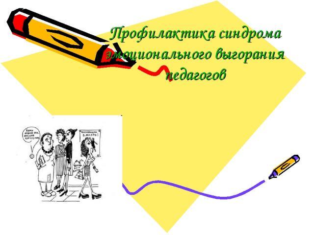 Профилактика синдрома эмоционального выгорания педагогов