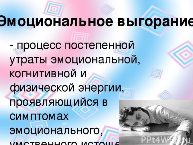 - процесс постепенной утраты эмоциональной, когнитивной и физической энергии, проявляющийся в симптомах эмоционального, умственного истощения, физического утомления, личной отстраненности и снижения удовлетворения исполнением работы. Эмоциональное в…