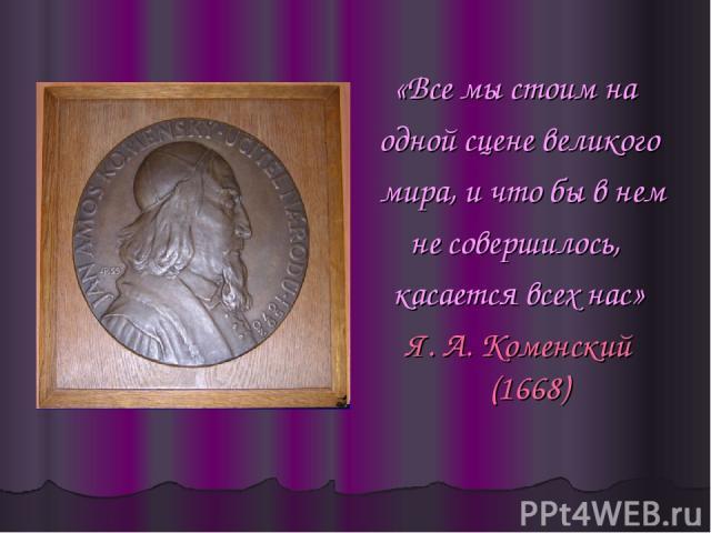 «Все мы стоим на одной сцене великого мира, и что бы в нем не совершилось, касается всех нас» Я. А. Коменский (1668)