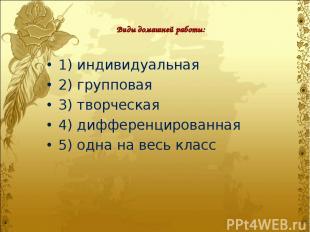 Виды домашней работы: 1) индивидуальная 2) групповая 3) творческая 4) дифференци