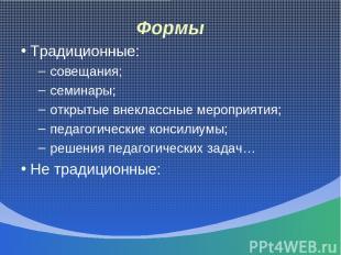 Формы Традиционные: совещания; семинары; открытые внеклассные мероприятия; педаг