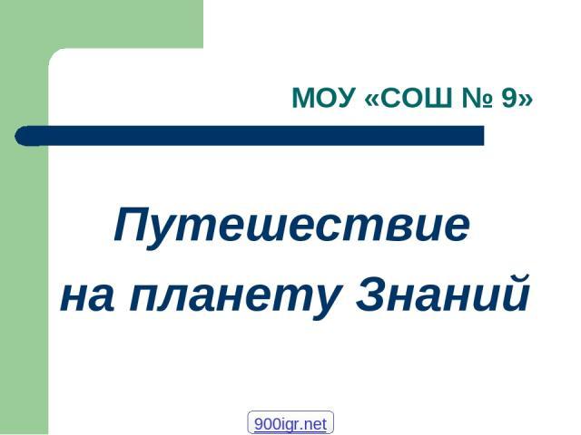 МОУ «СОШ № 9» Путешествие на планету Знаний 900igr.net
