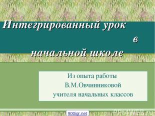 Интегрированный урок в начальной школе Из опыта работы В.М.Овчинниковой учителя