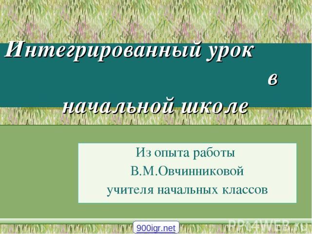 Интегрированный урок в начальной школе Из опыта работы В.М.Овчинниковой учителя начальных классов 900igr.net