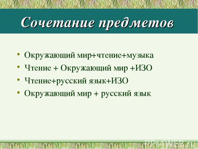 Сочетание предметов Окружающий мир+чтение+музыка Чтение + Окружающий мир +ИЗО Чтение+русский язык+ИЗО Окружающий мир + русский язык