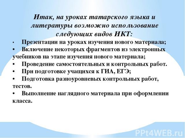 Итак, на уроках татарского языка и литературы возможно использование следующих видов ИКТ: • Презентации на уроках изучения нового материала; • Включение некоторых фрагментов из электронных учебников на этапе изучения нового материала; • Проведение с…