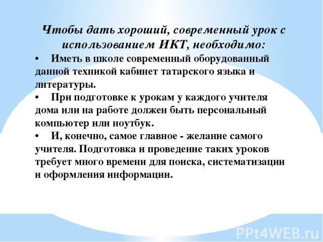 Чтобы дать хороший, современный урок с использованием ИКТ, необходимо: • Иметь в школе современный оборудованный данной техникой кабинет татарского языка и литературы. • При подготовке к урокам у каждого учителя дома или на работе должен быть персон…