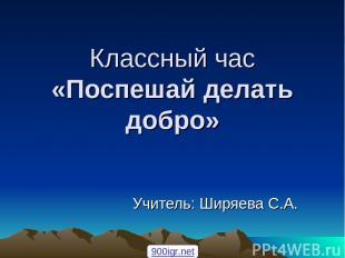 Классный час «Поспешай делать добро» Учитель: Ширяева С.А. 900igr.net
