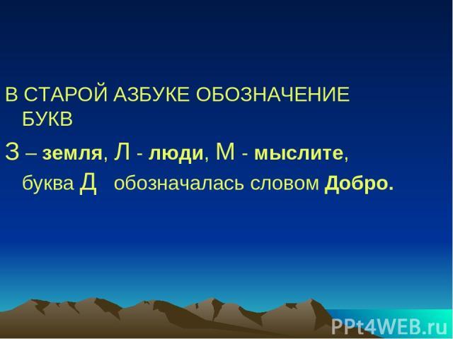 В СТАРОЙ АЗБУКЕ ОБОЗНАЧЕНИЕ БУКВ З – земля, Л - люди, М - мыслите, буква Д обозначалась словом Добро.