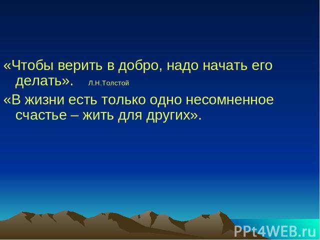 «Чтобы верить в добро, надо начать его делать». Л.Н.Толстой «В жизни есть только одно несомненное счастье – жить для других».