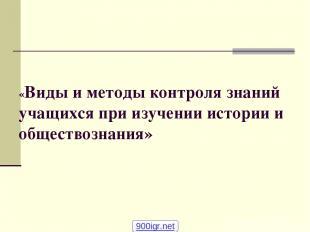 «Виды и методы контроля знаний учащихся при изучении истории и обществознания» 9