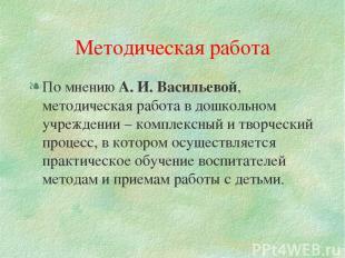 Методическая работа По мнению А. И. Васильевой, методическая работа в дошкольном