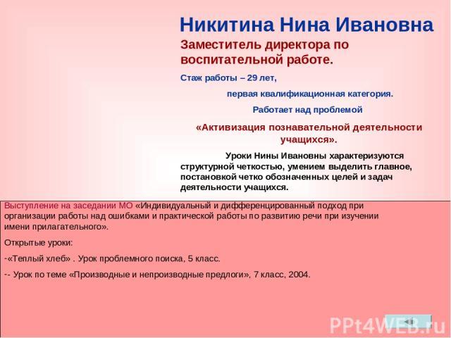 Никитина Нина Ивановна Проводит нестандартные уроки: «Производные и непроизводные предлоги» Заместитель директора по воспитательной работе. Стаж работы – 29 лет, первая квалификационная категория. Работает над проблемой «Активизация познавательной д…