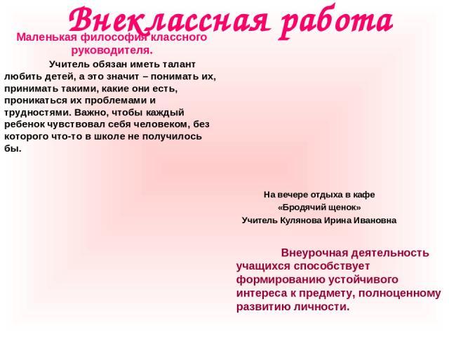 Внеклассная работа На вечере отдыха в кафе «Бродячий щенок» Учитель Кулянова Ирина Ивановна Маленькая философия классного руководителя. Учитель обязан иметь талант любить детей, а это значит – понимать их, принимать такими, какие они есть, проникать…