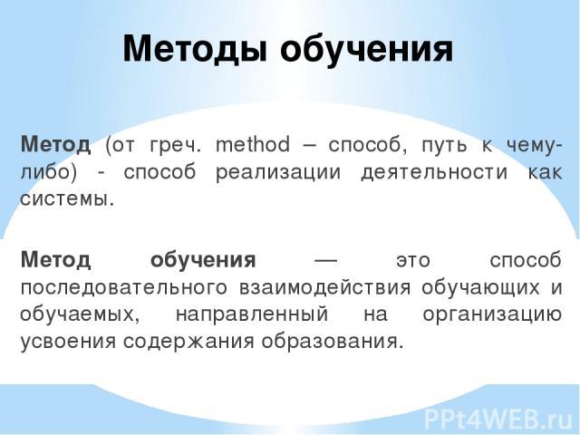 Метод (от греч. method – способ, путь к чему-либо) - способ реализации деятельности как системы. Метод обучения — это способ последовательного взаимодействия обучающих и обучаемых, направленный на организацию усвоения содержания образования. Методы …