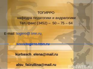 ТОГИРРО кафедра педагогики и андрагогики Тел./факс (3452) – 50 – 75 – 64 E-mail:
