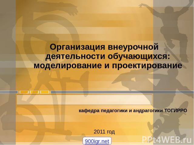 Организация внеурочной деятельности обучающихся: моделирование и проектирование кафедра педагогики и андрагогики ТОГИРРО 2011 год 900igr.net