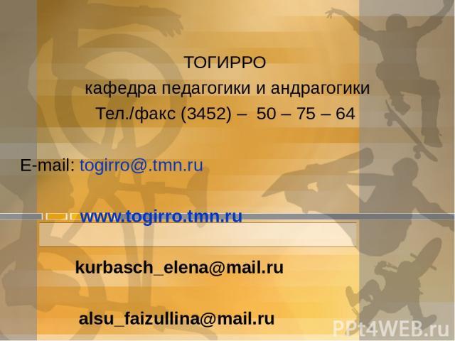 ТОГИРРО кафедра педагогики и андрагогики Тел./факс (3452) – 50 – 75 – 64 E-mail: togirro@.tmn.ru www.togirro.tmn.ru kurbasch_elena@mail.ru alsu_faizullina@mail.ru