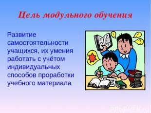 Цель модульного обучения Развитие самостоятельности учащихся, их умения работать