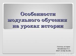Особенности модульного обучения на уроках истории Учитель истории Михайлова Н.А.