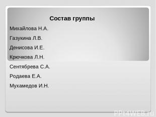 Состав группы Михайлова Н.А. Газукина Л.В. Денисова И.Е. Крючкова Л.Н. Сентябрев