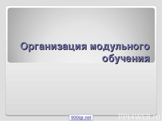 Организация модульного обучения 900igr.net