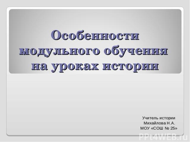 Особенности модульного обучения на уроках истории Учитель истории Михайлова Н.А. МОУ «СОШ № 25»