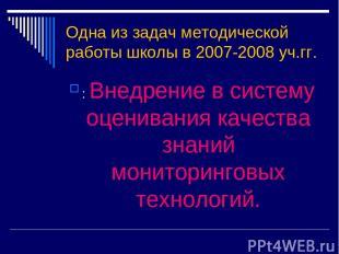 Одна из задач методической работы школы в 2007-2008 уч.гг. : Внедрение в систему