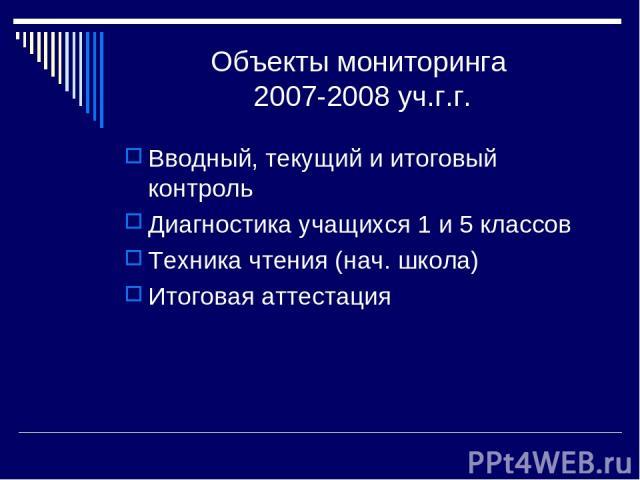 Объекты мониторинга 2007-2008 уч.г.г. Вводный, текущий и итоговый контроль Диагностика учащихся 1 и 5 классов Техника чтения (нач. школа) Итоговая аттестация