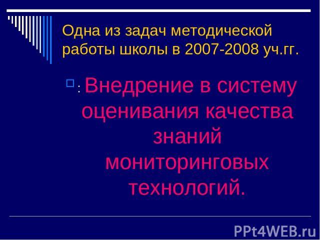 Одна из задач методической работы школы в 2007-2008 уч.гг. : Внедрение в систему оценивания качества знаний мониторинговых технологий.